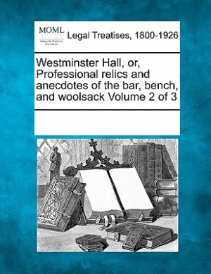 Westminster Hall, Or, Professional Relics and Anecdotes of the Bar, Bench, and Woolsack Volume 2 of 3