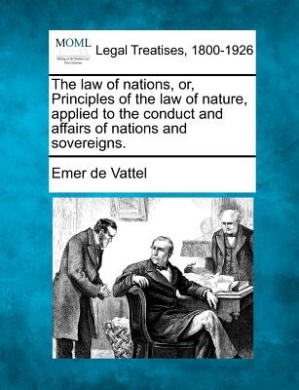 The Law of Nations, Or, Principles of the Law of Nature, Applied to the Conduct and Affairs of Nations and Sovereigns.