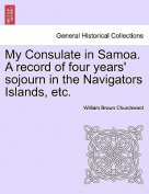 My Consulate in Samoa. a Record of Four Years' Sojourn in the Navigators Islands, Etc.