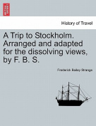 A Trip to Stockholm. Arranged and Adapted for the Dissolving Views, by F. B. S.