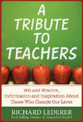 A Tribute to Teachers: Wit and Wisdom, Information and Inspiration about Those Who Change Our Lives