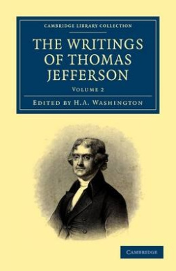 The Writings of Thomas Jefferson: Being His Autobiography, Correspondence, Reports, Messages, Addresses, and Other Writings, Official and Private (Cambridge Library Collection - North American History)