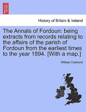 The Annals of Fordoun: Being Extracts from Records Relating to the Affairs of the Parish of Fordoun from the Earliest Times to the Year 1894. [With a Map.]