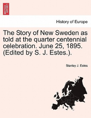 The Story of New Sweden as Told at the Quarter Centennial Celebration. June 25, 1895. (Edited by S. J. Estes.).