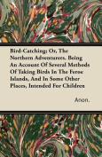 Bird-Catching; Or, the Northern Adventurers. Being an Account of Several Methods of Taking Birds in the Feroe Islands, and in Some Other Places, Inten