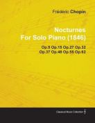 Nocturnes by Fr D Ric Chopin for Solo Piano (1846) Op.9 Op.15 Op.27 Op.32 Op.37 Op.48 Op.55 Op.62