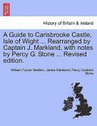 A Guide to Carisbrooke Castle, Isle of Wight ... Rearranged by Captain J. Markland, with Notes by Percy G. Stone ... Revised Edition.