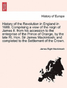 History of the Revolution in England in 1688. Comprising a View of the Reign of James II. from His Accession to the Enterprise of the Prince of Orange, by the Late Rt. Hon. Sir James Mackintosh; And Completed to the Settlement of the Crown.