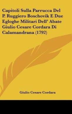 Capitoli Sulla Parrucca del P. Ruggiero Boschovik E Due Egloghe Militari Dell' Abate Giulio Cesare Cordara Di Calamandrana (1792)