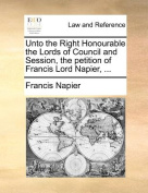 Unto the Right Honourable the Lords of Council and Session, the Petition of Francis Lord Napier, ...