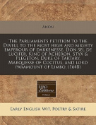 The Parliaments Petition to the Divell to the Most High and Mighty Emperour of Darkenesse, Don Sel de Lucifer, King of Acheron, Styx & Plegeton, Duke of Tartary, Marquesse of Cocitus, and Lord Paramount of Limbo.