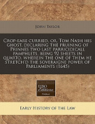 Crop-Eare Curried, Or, Tom Nash His Ghost, Declaring the Pruining of Prinnes Two Last Parricidicall Pamphlets, Being 92 Sheets in Quarto, Wherein the One of Them He Stretch'd the Soveraigne Power of Parliaments