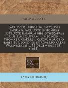Catalogus Librorum, in Quavis Lingua & Facultate Insignium Instructissimarum Bibliothecarum ... Gulielmi Outrami ... NEC Non ... Thomae Gatakeri ... Quorum Auctio Habebitur Londini, Ex Adverso Areae Warwicensis ... 12 Decembris 1681  [LAT]