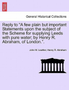 "Reply to ""A Few Plain But Important Statements Upon the Subject of the Scheme for Supplying Leeds with Pure Water; By Henry R. Abraham, of London.."""