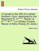 A Caveat to the Will of a Certain Northern Vicar. Addressed to the Reverend W. C*****, Rector of K**** W**** [I.E William Cooper, Rector of Kirby Wiske]. [In Verse.]