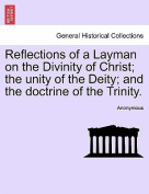 Reflections of a Layman on the Divinity of Christ; The Unity of the Deity; And the Doctrine of the Trinity.