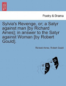 Sylvia's Revenge, Or; A Satyr Against Man [By Richard Ames]; In Answer to the Satyr Against Woman [By Robert Gould].