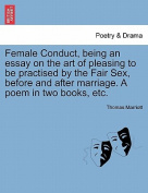 Female Conduct, Being an Essay on the Art of Pleasing to Be Practised by the Fair Sex, Before and After Marriage. a Poem in Two Books, Etc.