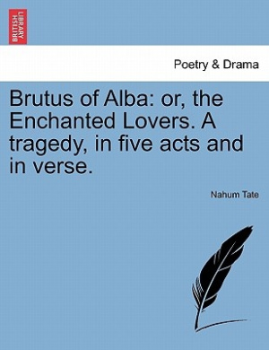 Brutus of Alba: Or, the Enchanted Lovers. a Tragedy, in Five Acts and in Verse.