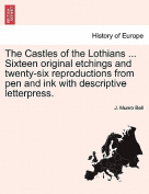 The Castles of the Lothians ... Sixteen Original Etchings and Twenty-Six Reproductions from Pen and Ink with Descriptive Letterpress.
