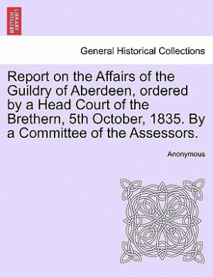 Report on the Affairs of the Guildry of Aberdeen, Ordered by a Head Court of the Brethern, 5th October, 1835. by a Committee of the Assessors.
