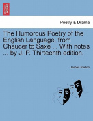 The Humorous Poetry of the English Language, from Chaucer to Saxe ... with Notes ... by J. P. Thirteenth Edition.