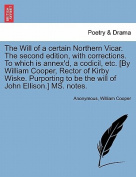 The Will of a Certain Northern Vicar. the Second Edition, with Corrections. to Which Is Annex'd, a Codicil, Etc. [By William Cooper, Rector of Kirby Wiske. Purporting to Be the Will of John Ellison.] Ms. Notes.