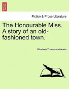 The Honourable Miss. a Story of an Old-Fashioned Town.
