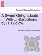 A Sweet Girl-Graduate ... with ... Illustrations by H. Ludlow.