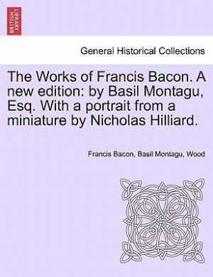 The Works of Francis Bacon. a New Edition: By Basil Montagu, Esq. with a Portrait from a Miniature by Nicholas Hilliard.