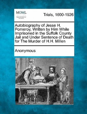 Autobiography of Jesse H. Pomeroy, Written by Him While Imprisoned in the Suffolk County Jail and Under Sentence of Death for the Murder of H.H. Millen
