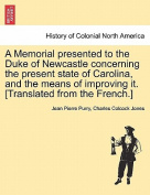 A Memorial Presented to the Duke of Newcastle Concerning the Present State of Carolina, and the Means of Improving It. [Translated from the French.]