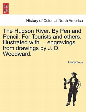 The Hudson River. by Pen and Pencil. for Tourists and Others. Illustrated with ... Engravings from Drawings by J. D. Woodward.