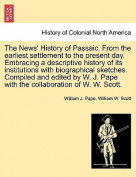 The News' History of Passaic. from the Earliest Settlement to the Present Day. Embracing a Descriptive History of Its Institutions with Biographical Sketches. Compiled and Edited by W. J. Pape with the Collaboration of W. W. Scott.