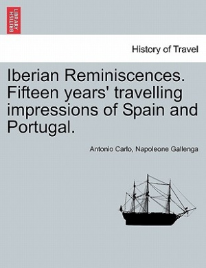 Iberian Reminiscences. Fifteen Years' Travelling Impressions of Spain and Portugal. Vol. I