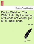 """Doctor Weld; Or, the Web of Life. by the Author of """"Deeds Not Words"""" [I.E. M. M. Bell], Andc."""