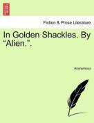 """In Golden Shackles. by """"Alien.."""""""