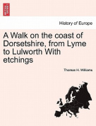 A Walk on the Coast of Dorsetshire, from Lyme to Lulworth with Etchings