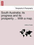 South Australia; Its Progress and Its Prosperity ... with a Map.