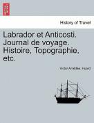 Labrador Et Anticosti. Journal de Voyage. Histoire, Topographie, Etc. [FRE]