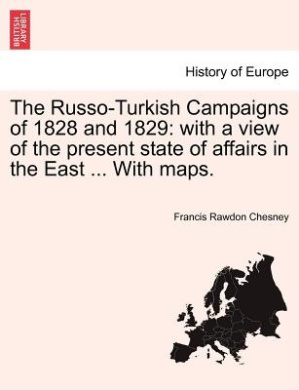 The Russo-Turkish Campaigns of 1828 and 1829: With a View of the Present State of Affairs in the East ... with Maps.