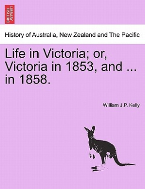 Life in Victoria; Or, Victoria in 1853, and ... in 1858. Vol. I.