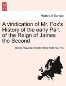 A Vindication of Mr. Fox's History of the Early Part of the Reign of James the Second