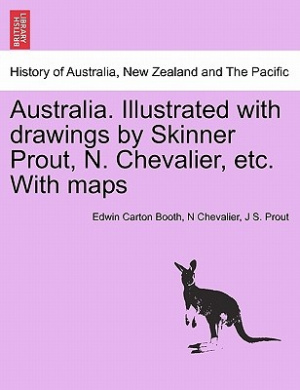 Australia. Illustrated with Drawings by Skinner Prout, N. Chevalier, Etc. with Maps