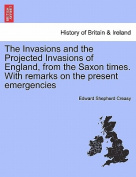 The Invasions and the Projected Invasions of England, from the Saxon Times. with Remarks on the Present Emergencies