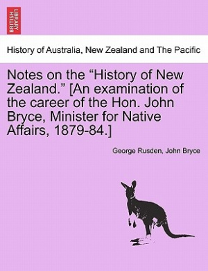 Notes on the History of New Zealand. [An Examination of the Career of the Hon. John Bryce, Minister for Native Affairs, 1879-84.]