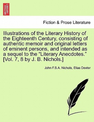 Illustrations of the Literary History of the Eighteenth Century, Consisting of Authentic Memoir and Original Letters of Eminent Persons, and Intended as a Sequel to the Literary Anecdotes. [Vol. 7, 8 by J. B. Nichols.]
