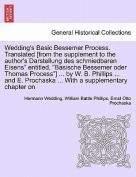 """Wedding's Basic Bessemer Process. Translated [From the Supplement to the Author's Darstellung Des Schmiedbaren Eisens"""" Entitled, """"Basische Bessemer Oder Thomas Process""""] ... by W. B. Phillips ... and E. Prochaska ... with a Supplementary Chapter on"""