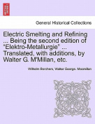 Electric Smelting and Refining ... Being the Second Edition of Elektro-Metallurgie ... Translated, with Additions, by Walter G. M'Millan, Etc.