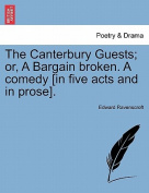 The Canterbury Guests; Or, a Bargain Broken. a Comedy [In Five Acts and in Prose].